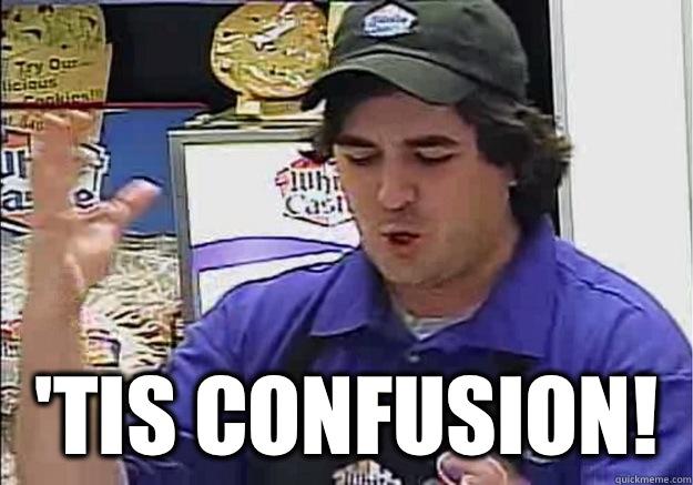 'Tis Confusion!