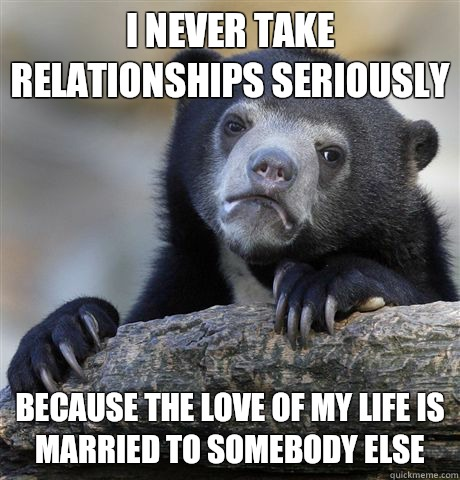 I never take relationships seriously Because the love of my life is married to somebody else - I never take relationships seriously Because the love of my life is married to somebody else  Confession Bear