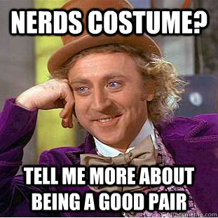 NERDS costume? Tell me more about being a good pair  Condescending Wonka