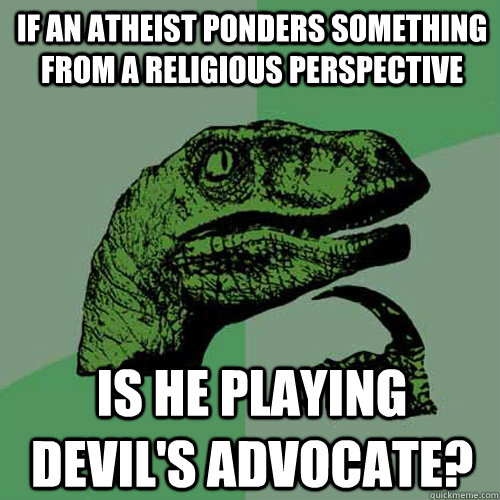 IF an atheist ponders something from a religious perspective is he playing devil's advocate?  Philosoraptor