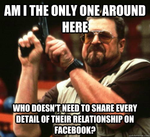 Am i the only one around here Who doesn't need to share every detail of their relationship on Facebook? - Am i the only one around here Who doesn't need to share every detail of their relationship on Facebook?  Am I The Only One Around Here