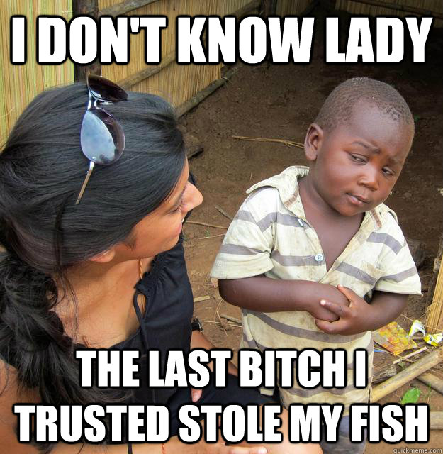 i don't know lady the last bitch i trusted stole my fish - i don't know lady the last bitch i trusted stole my fish  Skeptical 3rd World Child