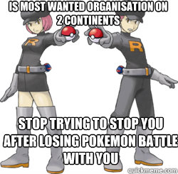 is most wanted organisation on 2 continents stop trying to stop you after losing pokemon battle with you
