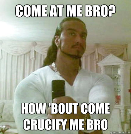 Come at me bro? How 'bout come crucify me bro  - Come at me bro? How 'bout come crucify me bro   Guido Jesus