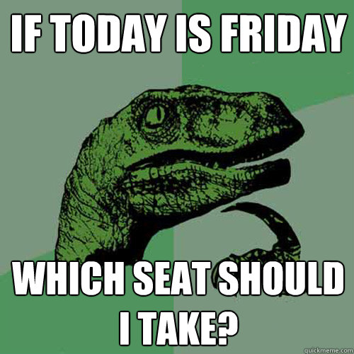 if today is friday which seat should i take? - if today is friday which seat should i take?  Philosoraptor