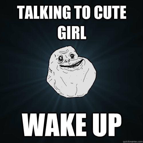 talking to cute girl wake up - talking to cute girl wake up  Forever Alone