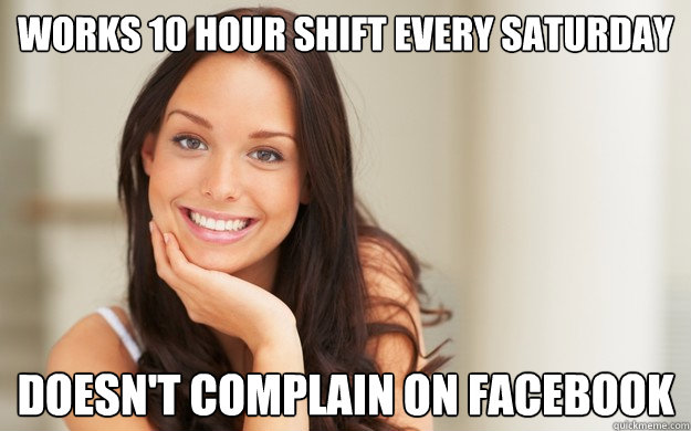Works 10 hour shift every saturday Doesn't complain on Facebook - Works 10 hour shift every saturday Doesn't complain on Facebook  Good Girl Gina