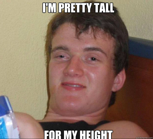 I'm pretty tall for my height  10guy