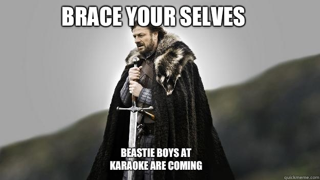 Brace your selves Beastie Boys at karaoke are coming - Brace your selves Beastie Boys at karaoke are coming  Ned stark winter is coming