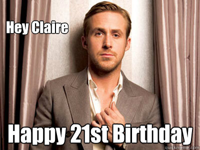 Hey Claire Happy 21st Birthday - Hey Claire Happy 21st Birthday  Ryan Gosling Birthday