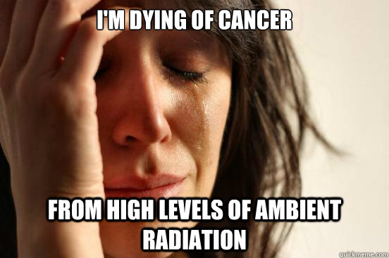 I'm dying of cancer from high levels of ambient radiation - I'm dying of cancer from high levels of ambient radiation  First World Problems