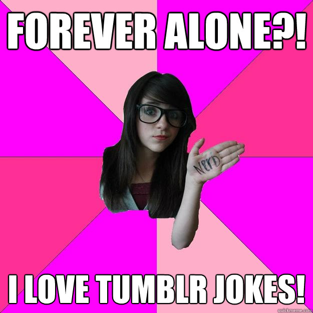 Forever alone?! I LOVE TUMBLR JOKES! - Forever alone?! I LOVE TUMBLR JOKES!  Idiot Nerd Girl