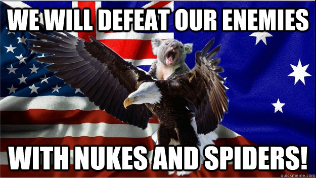 We will defeat our enemies  with nukes and spiders! - We will defeat our enemies  with nukes and spiders!  Team Ameristralia, with our powers combined....