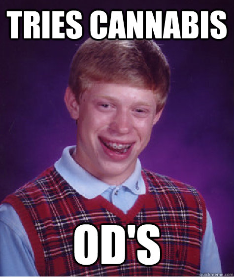 tries cannabis od's - tries cannabis od's  Bad Luck Brian