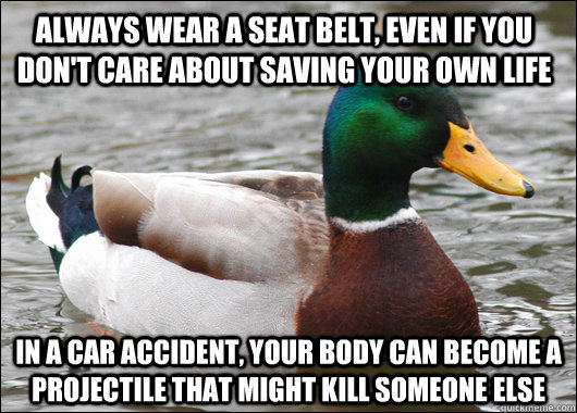 Always wear a seat belt, even if you don't care about saving your own life In a car accident, your body can become a projectile that might kill someone else - Always wear a seat belt, even if you don't care about saving your own life In a car accident, your body can become a projectile that might kill someone else  Actual Advice Mallard
