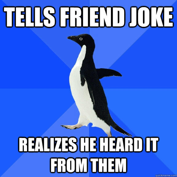 Tells friend joke realizes he heard it from them - Tells friend joke realizes he heard it from them  Socially Awkward Penguin