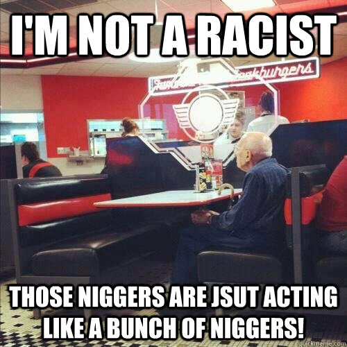 I'm not a racist those niggers are jsut acting like a bunch of niggers!  Misunderstood Senior Citizen