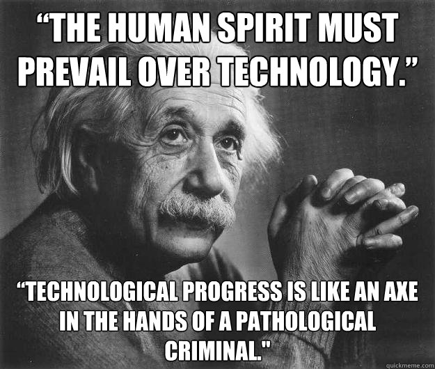 """""""The human spirit must prevail over technology."""" """"Technological progress is like an axe in the hands of a pathological criminal."""