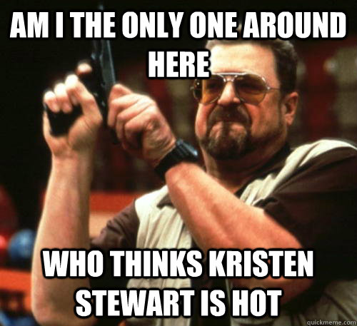 Am i the only one around here Who thinks kristen stewart is hot - Am i the only one around here Who thinks kristen stewart is hot  Am I The Only One Around Here