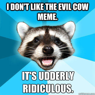 I DON'T LIKE THE EVIL COW MEME. IT'S UDDERLY  RIDICULOUS. - I DON'T LIKE THE EVIL COW MEME. IT'S UDDERLY  RIDICULOUS.  Lame Pun Coon