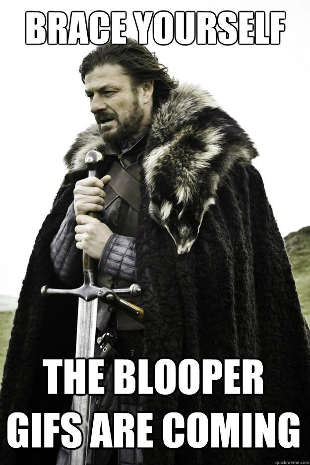 Brace yourself The Blooper Gifs are coming - Brace yourself The Blooper Gifs are coming  Winter is coming