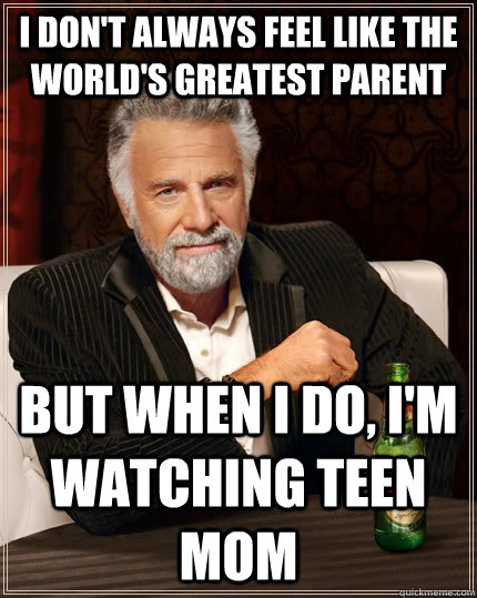 I don't always feel like the world's greatest parent but when i do, i'm watching teen mom - I don't always feel like the world's greatest parent but when i do, i'm watching teen mom  The Most Interesting Man In The World