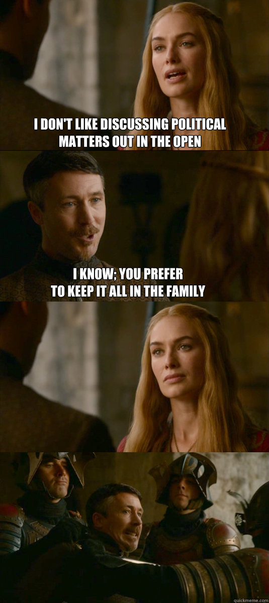 I don't like discussing political  matters out in the open i know; you prefer  to keep it all in the family - I don't like discussing political  matters out in the open i know; you prefer  to keep it all in the family  Smart ass Littlefinger