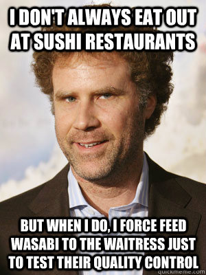 I don't always eat out at sushi restaurants but when I do, i force feed wasabi to the waitress just to test their quality control