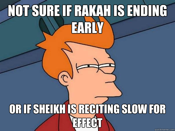 Not sure if rakah is ending early or if sheikh is reciting slow for effect - Not sure if rakah is ending early or if sheikh is reciting slow for effect  Futurama Fry