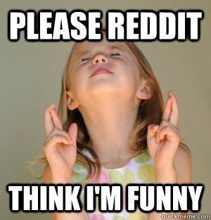 Please reddit Think I'm funny - Please reddit Think I'm funny  Please girl