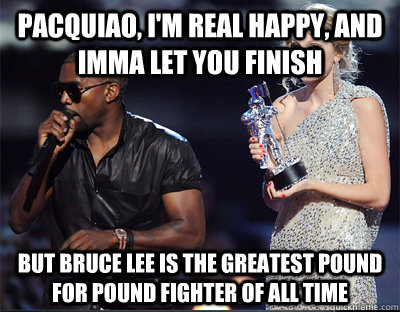Pacquiao, I'm real happy, and Imma let you finish But bruce lee is the greatest pound for pound fighter of all time - Pacquiao, I'm real happy, and Imma let you finish But bruce lee is the greatest pound for pound fighter of all time  Imma let you finish