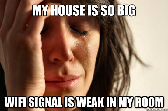 My house is so big wifi signal is weak in my room - My house is so big wifi signal is weak in my room  First World Problems
