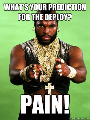 What's your prediction for the deploy? PAIN!  Mr T