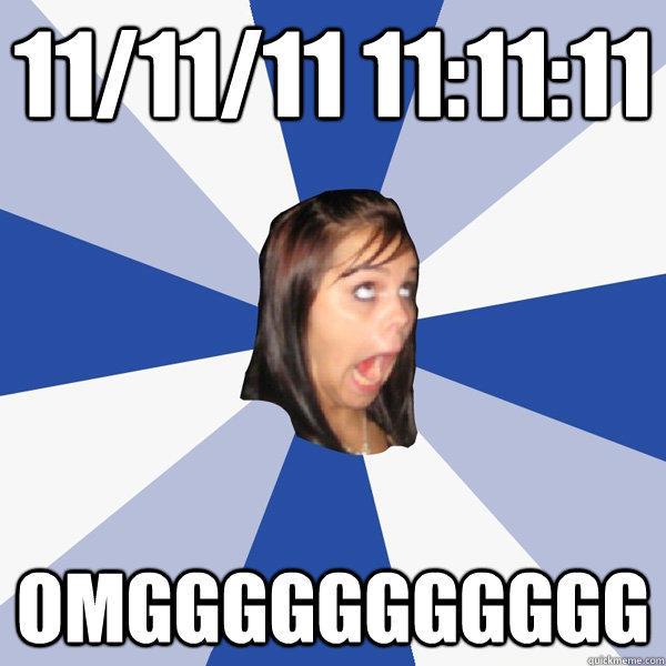 11/11/11 11:11:11 OMGGGGGGGGGGG - 11/11/11 11:11:11 OMGGGGGGGGGGG  Annoying Facebook Girl