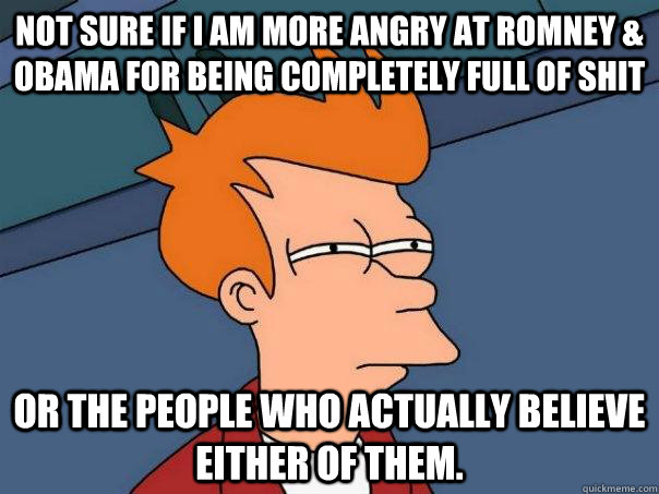 Not sure if I am more angry at romney & obama for being completely full of shit Or the people who actually believe either of them. - Not sure if I am more angry at romney & obama for being completely full of shit Or the people who actually believe either of them.  Futurama Fry