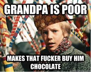 Grandpa is poor Makes that fucker buy him chocolate