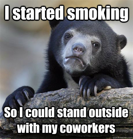 I started smoking So I could stand outside with my coworkers - I started smoking So I could stand outside with my coworkers  Confession Bear