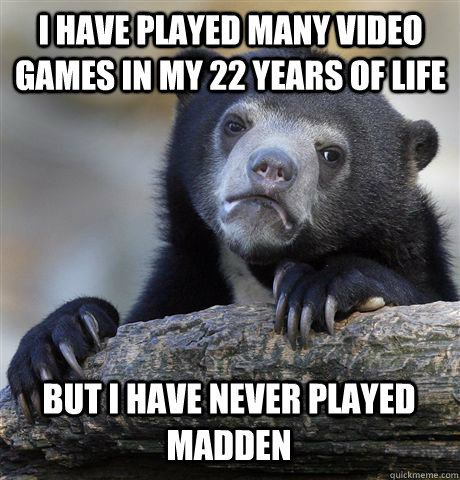 I HAVE PLAYED MANY VIDEO GAMES IN MY 22 YEARS OF LIFE BUT I HAVE NEVER PLAYED MADDEN - I HAVE PLAYED MANY VIDEO GAMES IN MY 22 YEARS OF LIFE BUT I HAVE NEVER PLAYED MADDEN  Confession Bear
