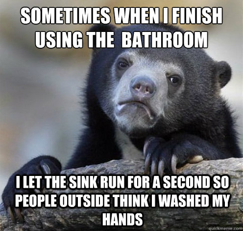 sometimes when i finish using the  bathroom i let the sink run for a second so people outside think i washed my hands - sometimes when i finish using the  bathroom i let the sink run for a second so people outside think i washed my hands  Confession Bear Eating