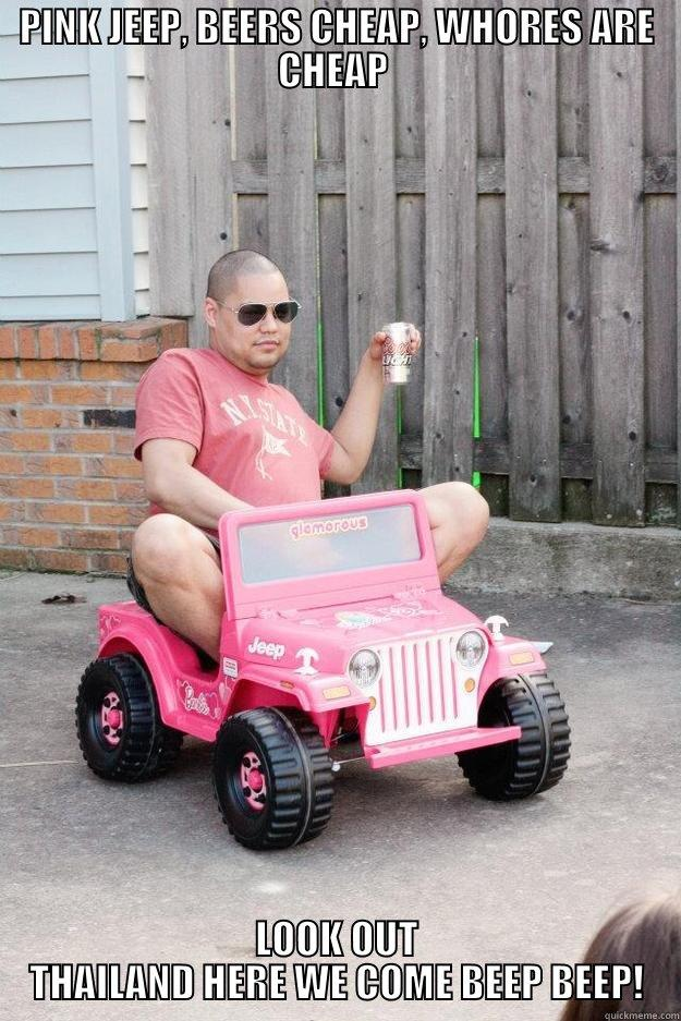 PINK JEEP, BEERS CHEAP, WHORES ARE CHEAP  LOOK OUT THAILAND HERE WE COME BEEP BEEP! drunk dad