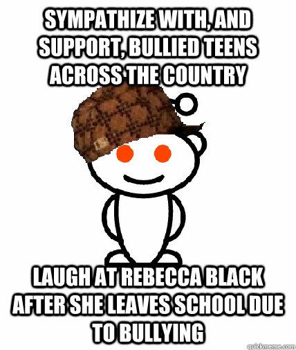 Sympathize with, and support, bullied teens across the country Laugh at Rebecca Black after she leaves school due to bullying - Sympathize with, and support, bullied teens across the country Laugh at Rebecca Black after she leaves school due to bullying  Scumbag Redditor