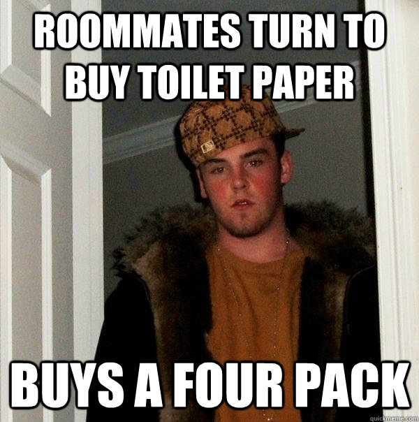 Roommates turn to buy toilet paper buys a four pack  Scumbag Steve