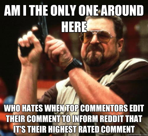 Am i the only one around here Who hates when top commentors edit their comment to inform reddit that it's their highest rated comment - Am i the only one around here Who hates when top commentors edit their comment to inform reddit that it's their highest rated comment  Am I The Only One Around Here
