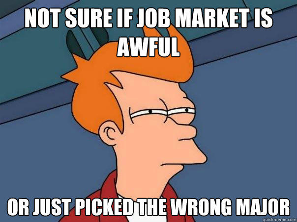 not sure if job market is awful or just picked the wrong major - not sure if job market is awful or just picked the wrong major  Futurama Fry