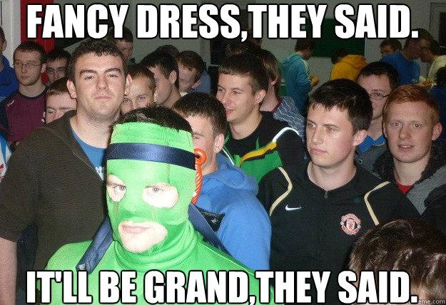 Fancy Meme: FANCY DRESS,THEY SAID. IT'LL BE GRAND,THEY SAID.