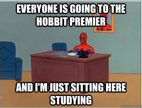 Everyone is going to The Hobbit premier and I'm just sitting here studying