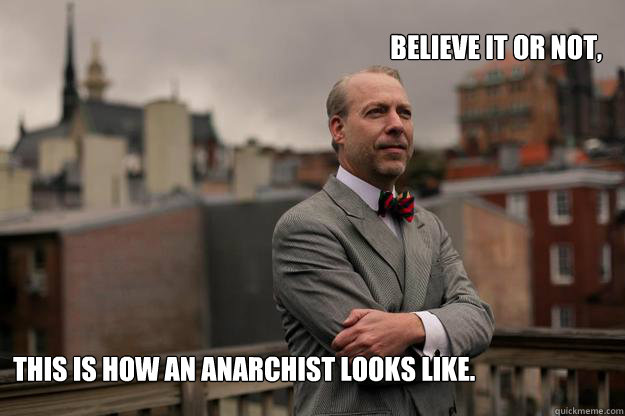 Believe it or not, This is how an anarchist looks like.   -  Believe it or not, This is how an anarchist looks like.    Jeffrey Tucker