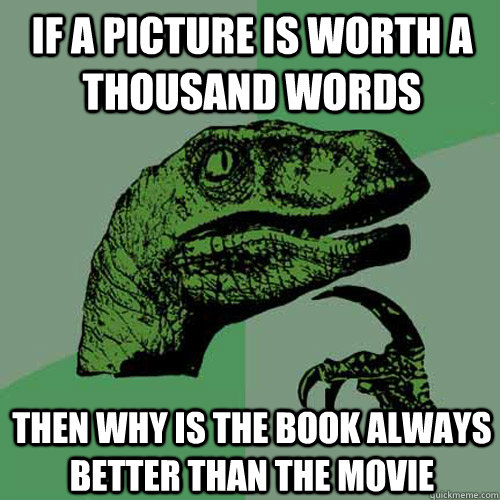 If a picture is worth a thousand words then why is the book always better than the movie - If a picture is worth a thousand words then why is the book always better than the movie  Philosoraptor