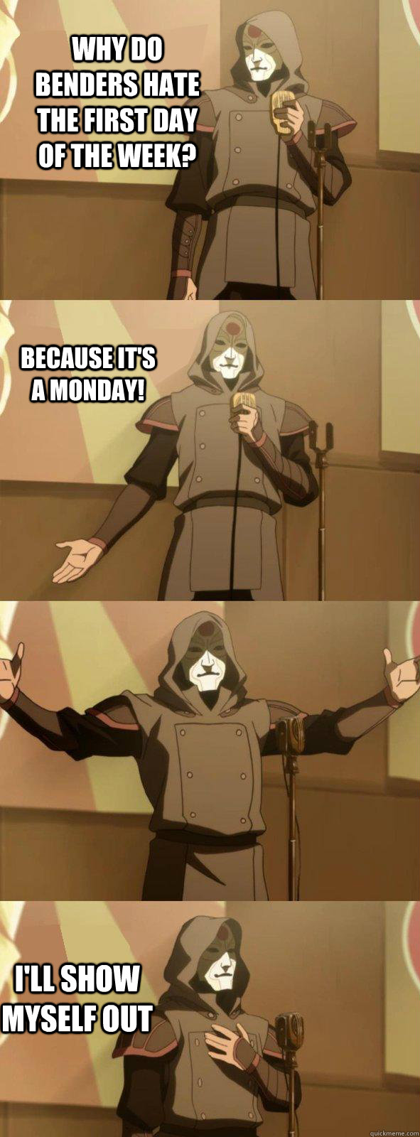 Why do benders hate the first day of the week?  I'll show myself out Because it's a Monday!  Bad Joke Amon