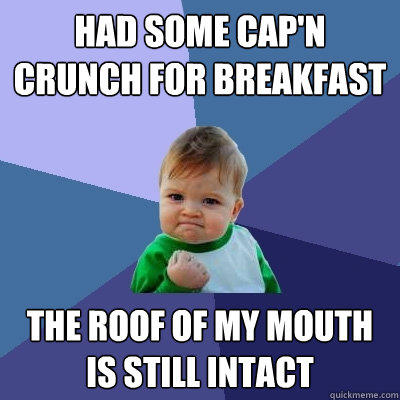 Had some Cap'n Crunch for breakfast The roof of my mouth is still intact - Had some Cap'n Crunch for breakfast The roof of my mouth is still intact  Success Kid